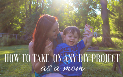 How to Take on any DIY Project as a Mom
